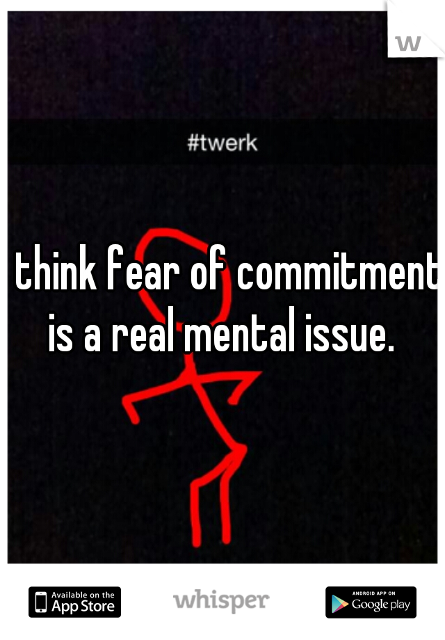 I think fear of commitment is a real mental issue.