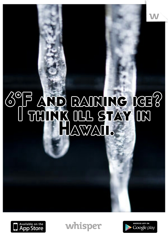 6°F and raining ice?   I think ill stay in Hawaii.
