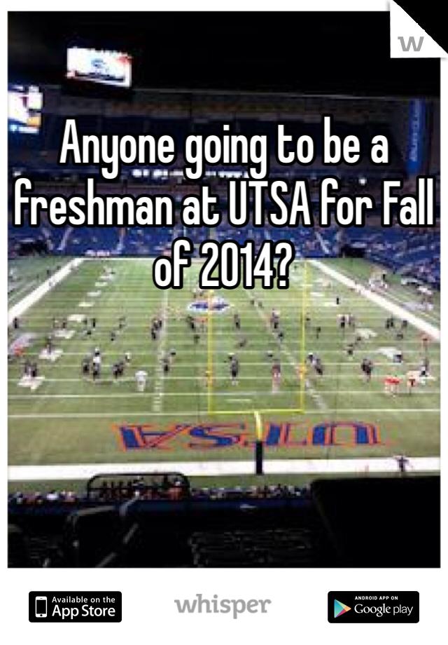 Anyone going to be a freshman at UTSA for Fall of 2014?