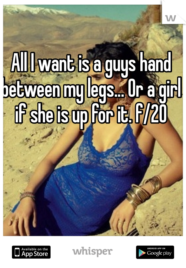 All I want is a guys hand between my legs... Or a girl if she is up for it. f/20