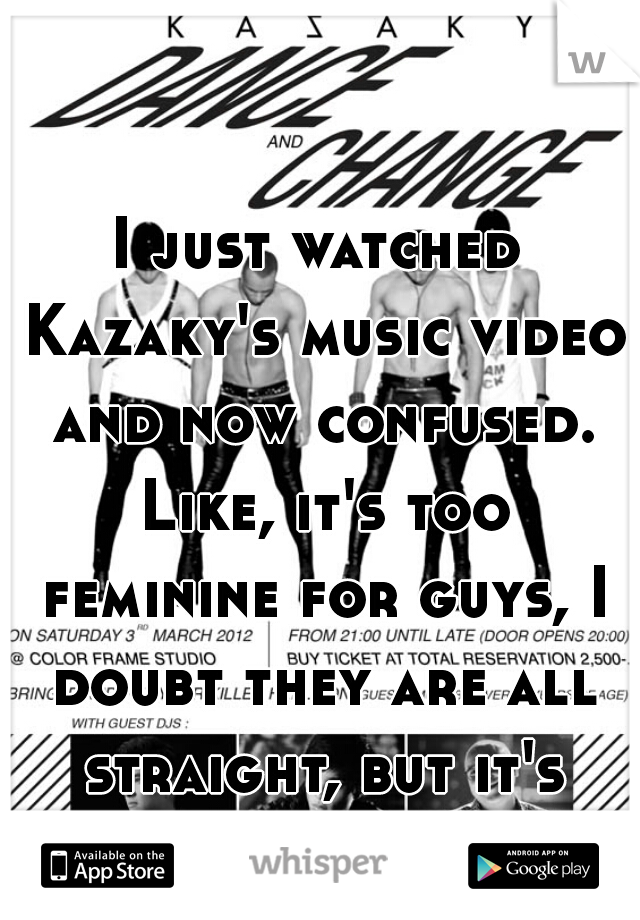 I just watched Kazaky's music video and now confused. Like, it's too feminine for guys, I doubt they are all straight, but it's kinda hot. Hawt.