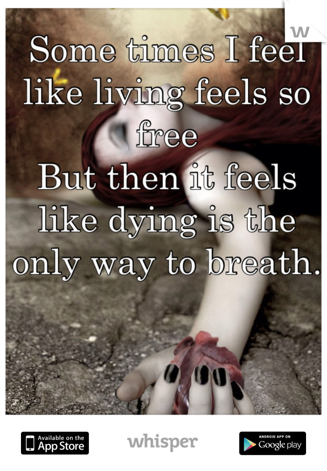 Some times I feel like living feels so free But then it feels like dying is the only way to breath.
