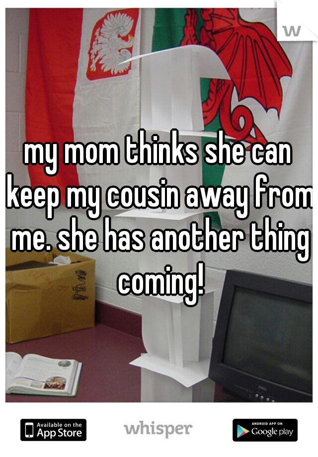 my mom thinks she can keep my cousin away from me. she has another thing coming!