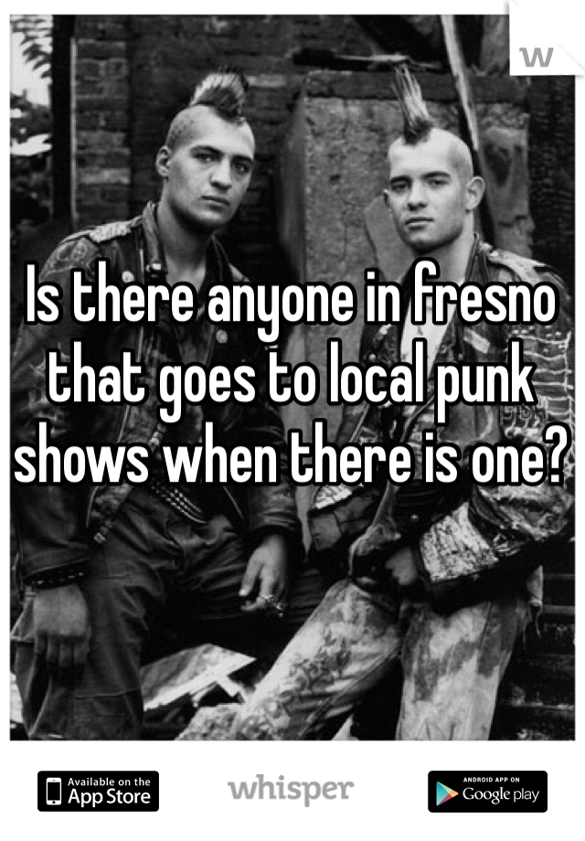 Is there anyone in fresno that goes to local punk shows when there is one?