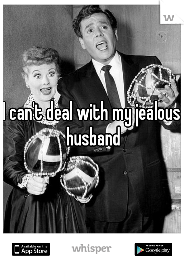 I can't deal with my jealous husband
