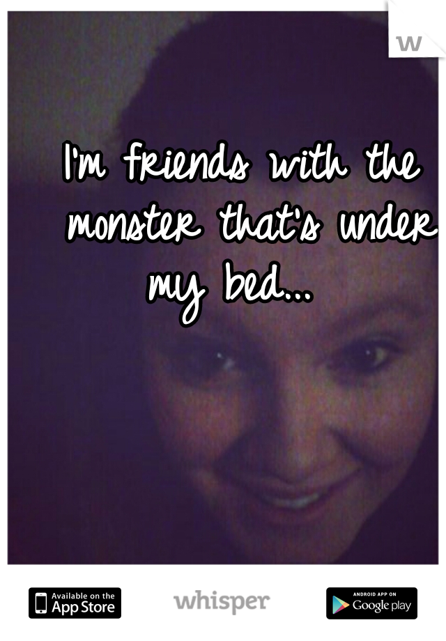 I'm friends with the monster that's under my bed...