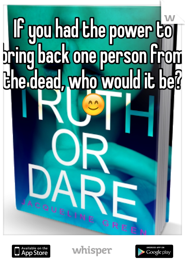 If you had the power to bring back one person from the dead, who would it be? 😊