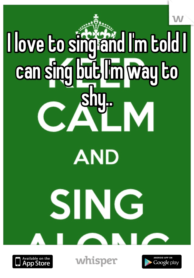 I love to sing and I'm told I can sing but I'm way to shy..