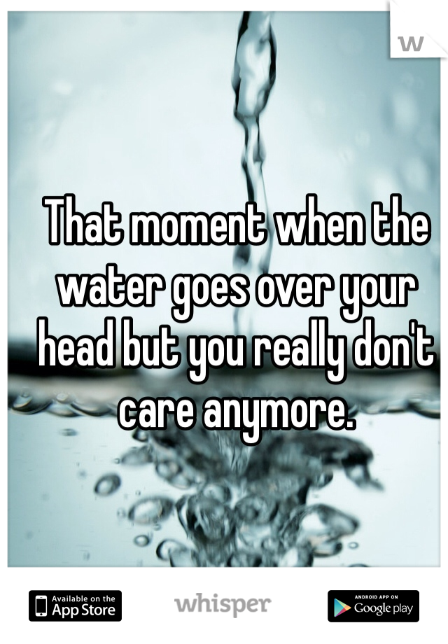 That moment when the water goes over your head but you really don't care anymore.