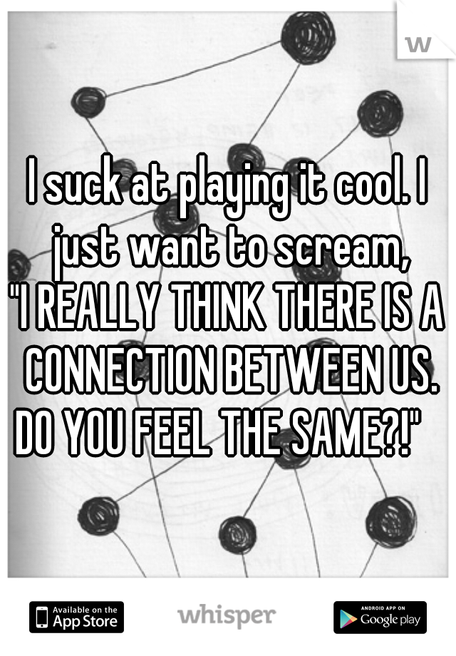 """I suck at playing it cool. I just want to scream, """"I REALLY THINK THERE IS A CONNECTION BETWEEN US. DO YOU FEEL THE SAME?!"""""""