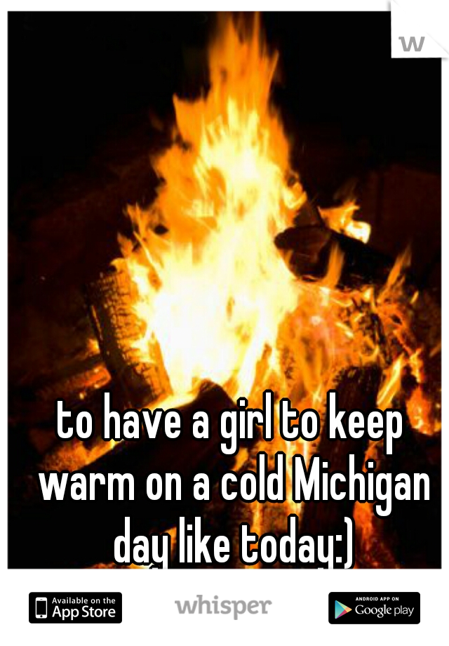 to have a girl to keep warm on a cold Michigan day like today:)
