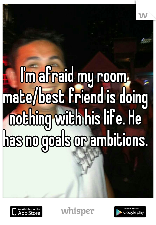 I'm afraid my room mate/best friend is doing nothing with his life. He has no goals or ambitions.