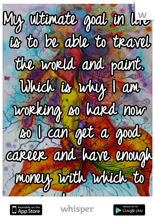 My ultimate goal in life is to be able to travel the world and paint. Which is why I am working so hard now so I can get a good career and have enough money with which to do so.