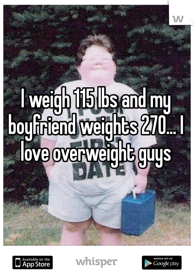 I weigh 115 lbs and my boyfriend weights 270... I love overweight guys