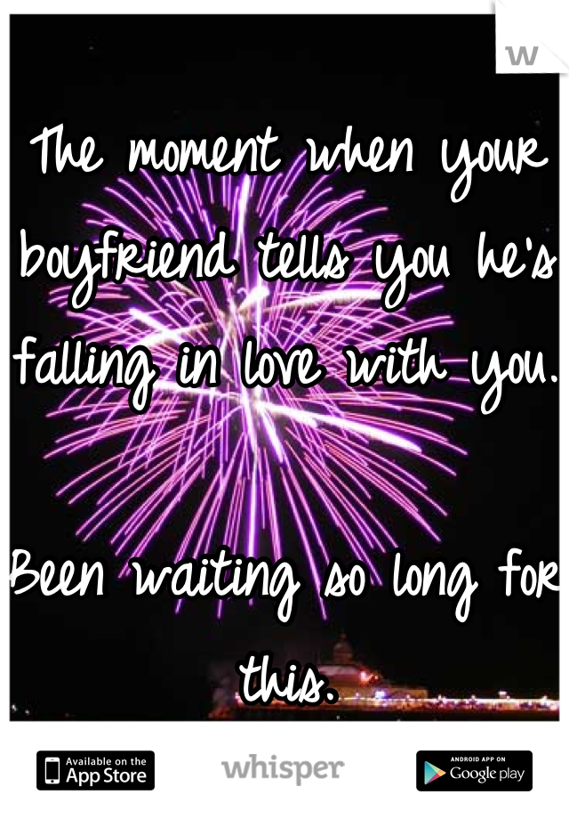 The moment when your boyfriend tells you he's falling in love with you.  Been waiting so long for this.