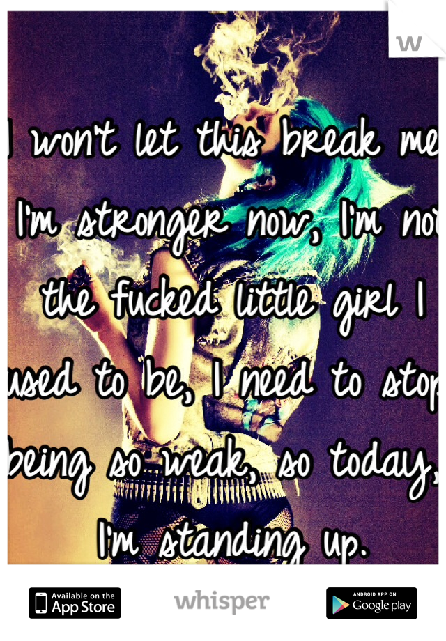 I won't let this break me, I'm stronger now, I'm not the fucked little girl I used to be, I need to stop being so weak, so today, I'm standing up.