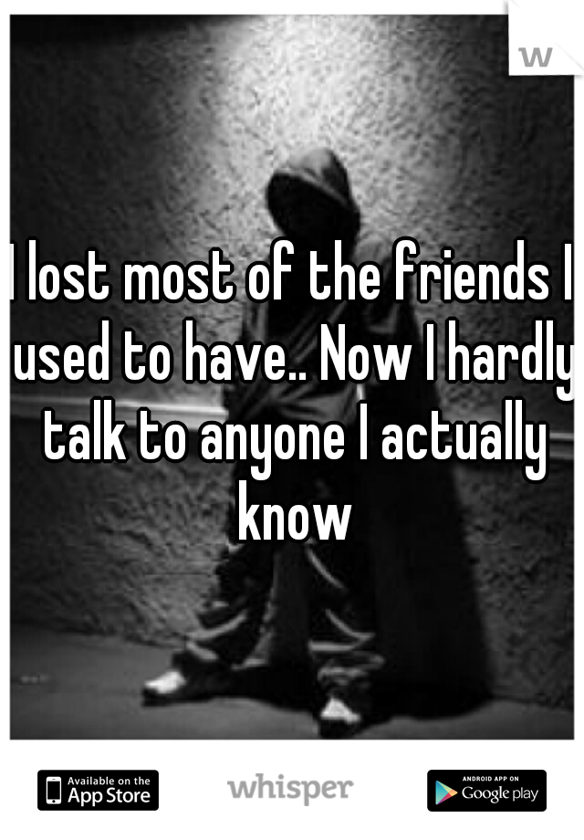 I lost most of the friends I used to have.. Now I hardly talk to anyone I actually know