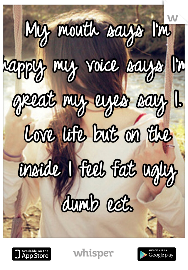 My mouth says I'm happy my voice says I'm great my eyes say I. Love life but on the inside I feel fat ugly dumb ect.