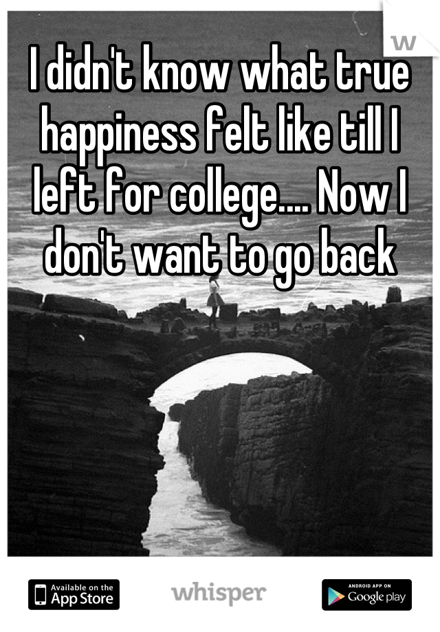 I didn't know what true happiness felt like till I left for college.... Now I don't want to go back