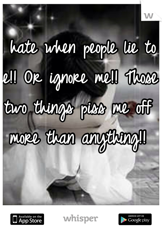 I hate when people lie to me!! Or ignore me!! Those two things piss me off more than anything!!