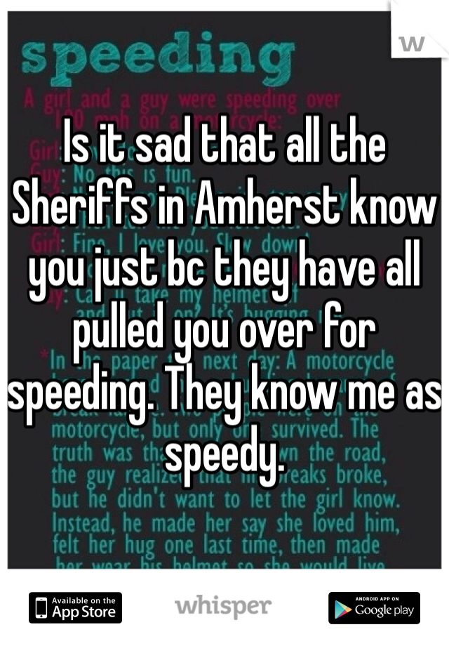 Is it sad that all the Sheriffs in Amherst know you just bc they have all pulled you over for speeding. They know me as speedy.