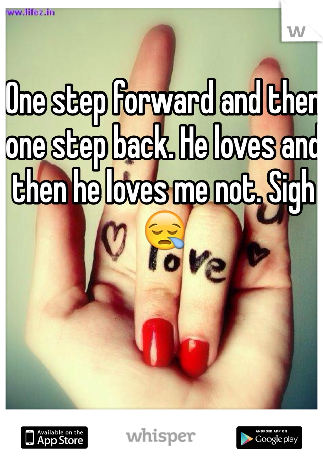 One step forward and then one step back. He loves and then he loves me not. Sigh 😪