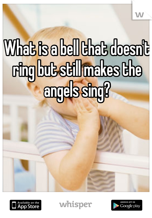 What is a bell that doesn't ring but still makes the angels sing?