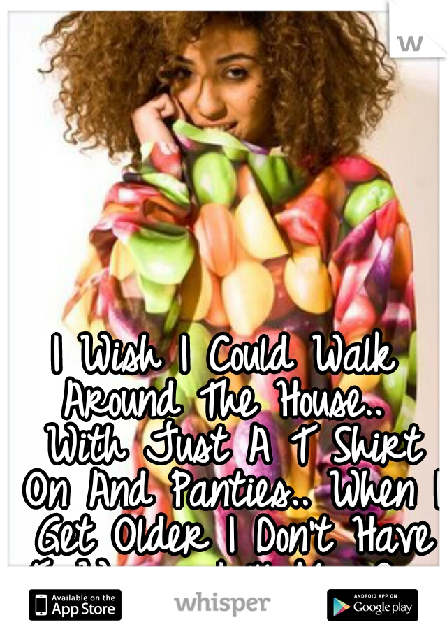 I Wish I Could Walk Around The House..  With Just A T Shirt On And Panties.. When I Get Older I Don't Have To Worry I 'll My Own House Hopefully.