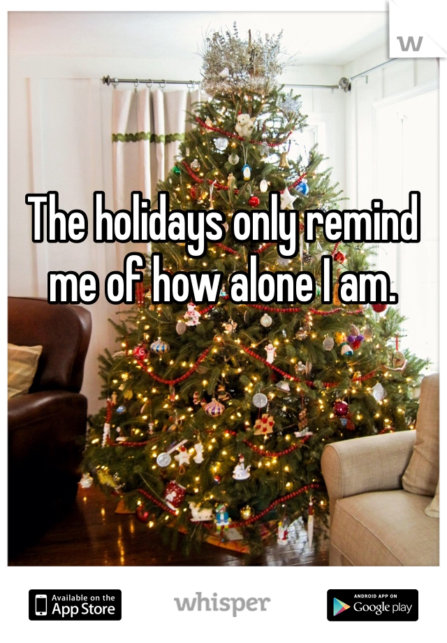 The holidays only remind me of how alone I am.