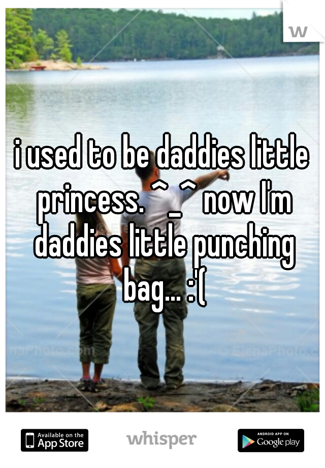 i used to be daddies little princess. ^_^ now I'm daddies little punching bag... :'(