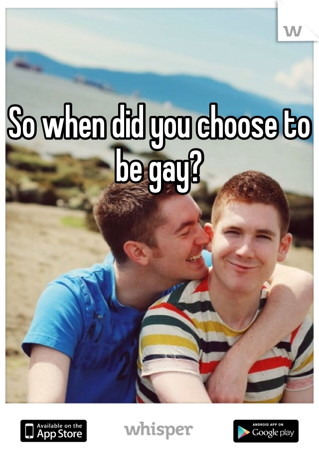 So when did you choose to be gay?