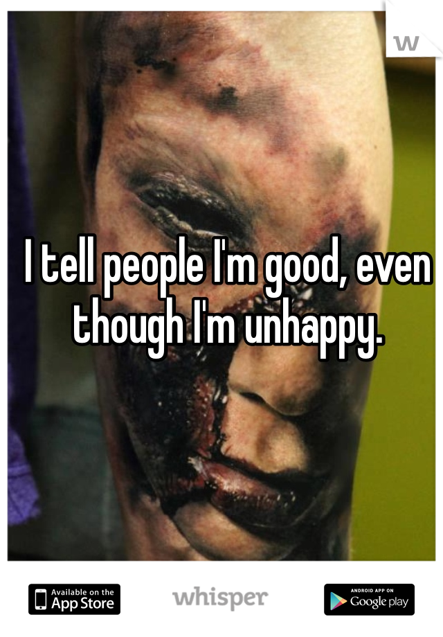 I tell people I'm good, even though I'm unhappy.