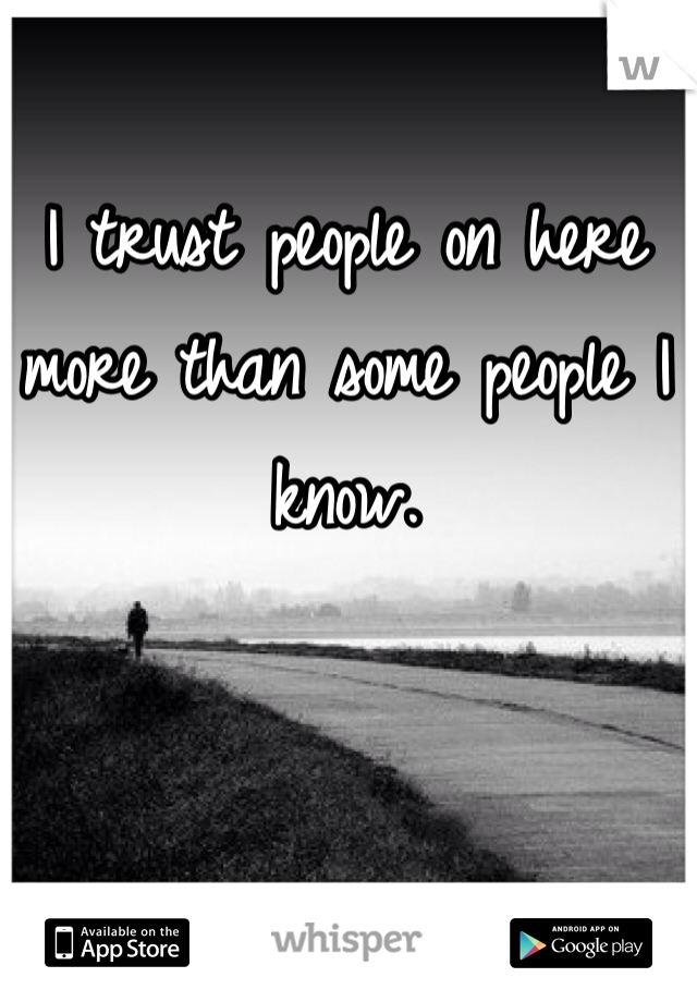 I trust people on here more than some people I know.