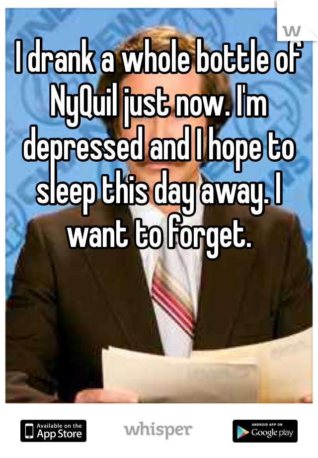 I drank a whole bottle of NyQuil just now. I'm depressed and I hope to sleep this day away. I want to forget.
