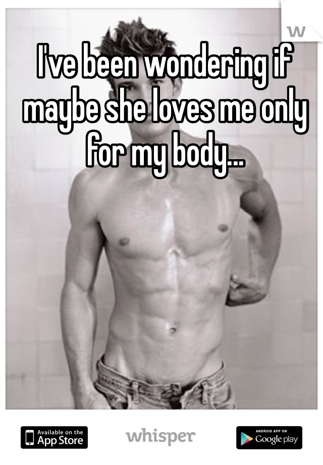 I've been wondering if maybe she loves me only for my body...