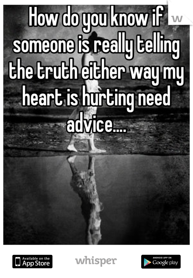 How do you know if someone is really telling the truth either way my heart is hurting need advice....