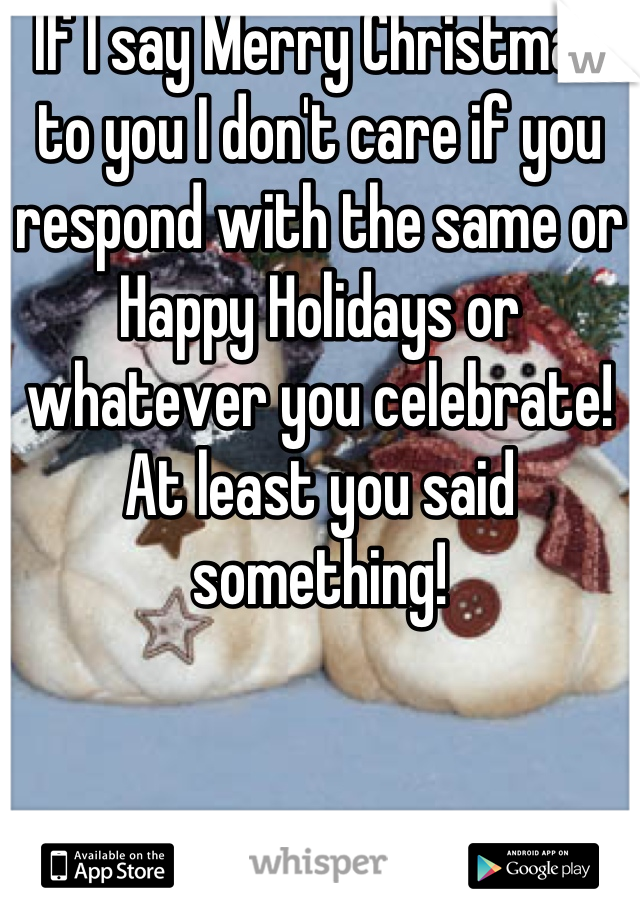 If I say Merry Christmas to you I don't care if you respond with the same or Happy Holidays or whatever you celebrate! At least you said something!