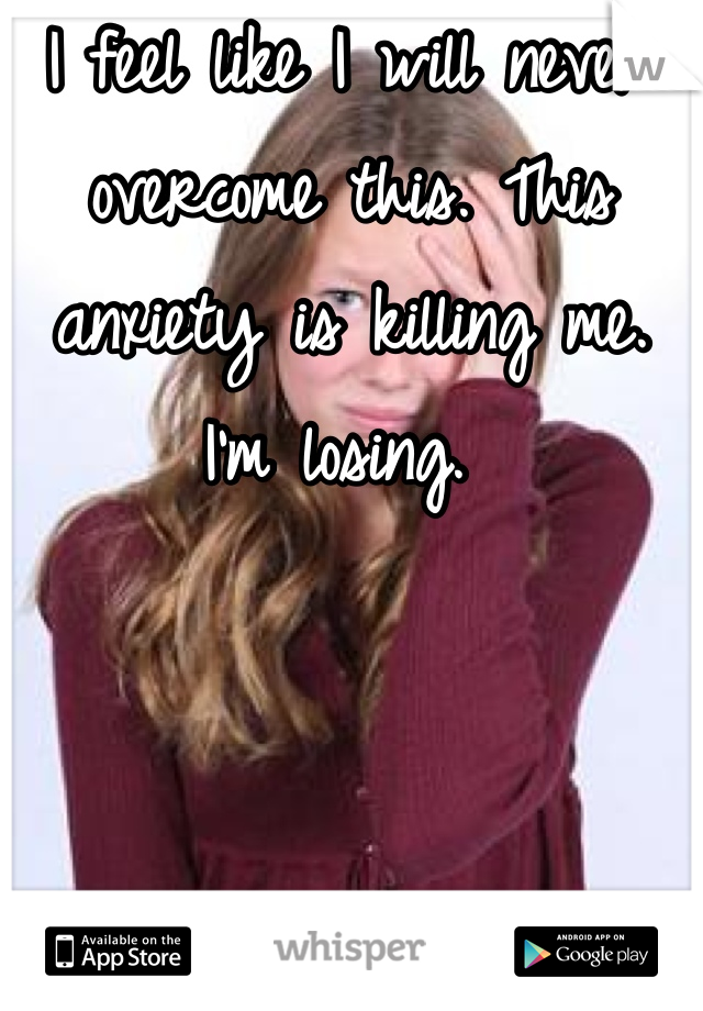 I feel like I will never overcome this. This anxiety is killing me. I'm losing.