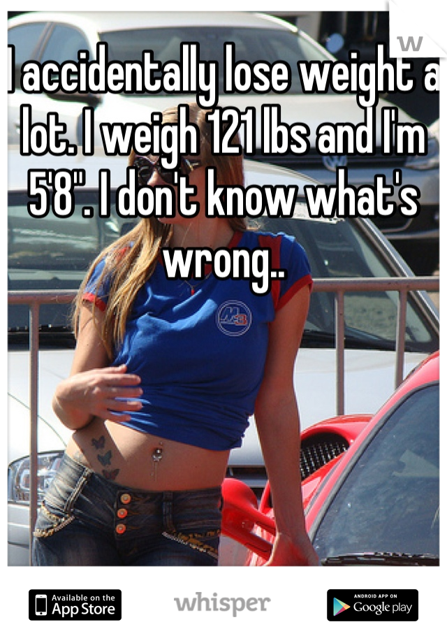 """I accidentally lose weight a lot. I weigh 121 lbs and I'm 5'8"""". I don't know what's wrong.."""