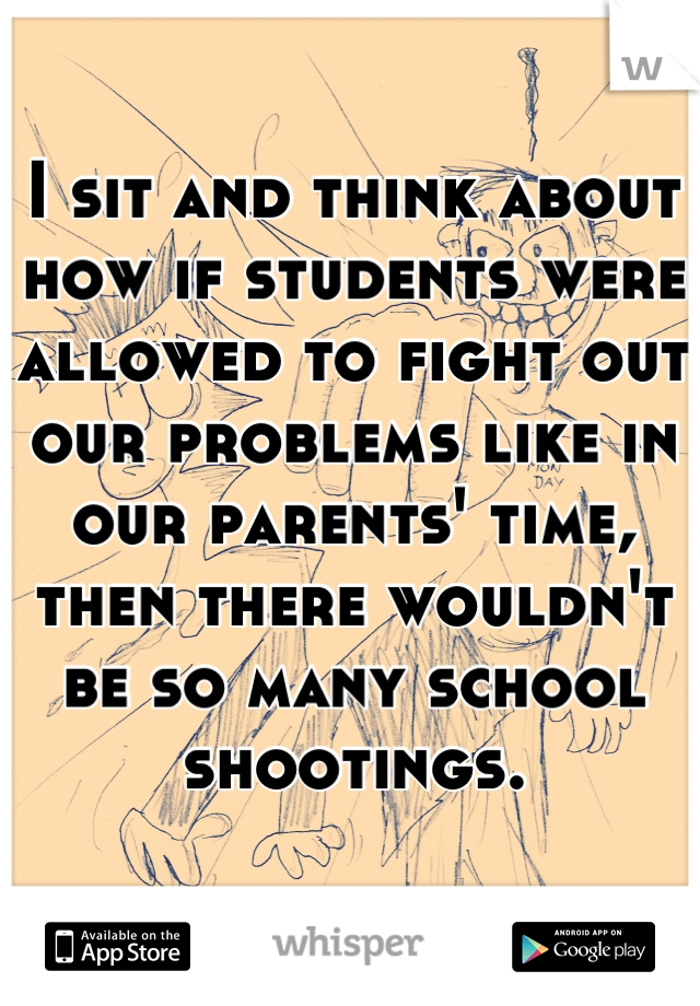 I sit and think about how if students were allowed to fight out our problems like in our parents' time, then there wouldn't be so many school shootings.