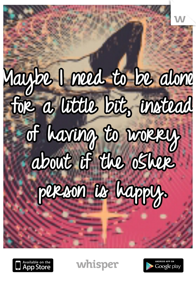 Maybe I need to be alone for a little bit, instead of having to worry about if the o5her person is happy.