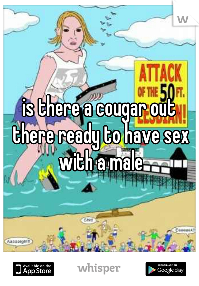is there a cougar out there ready to have sex with a male