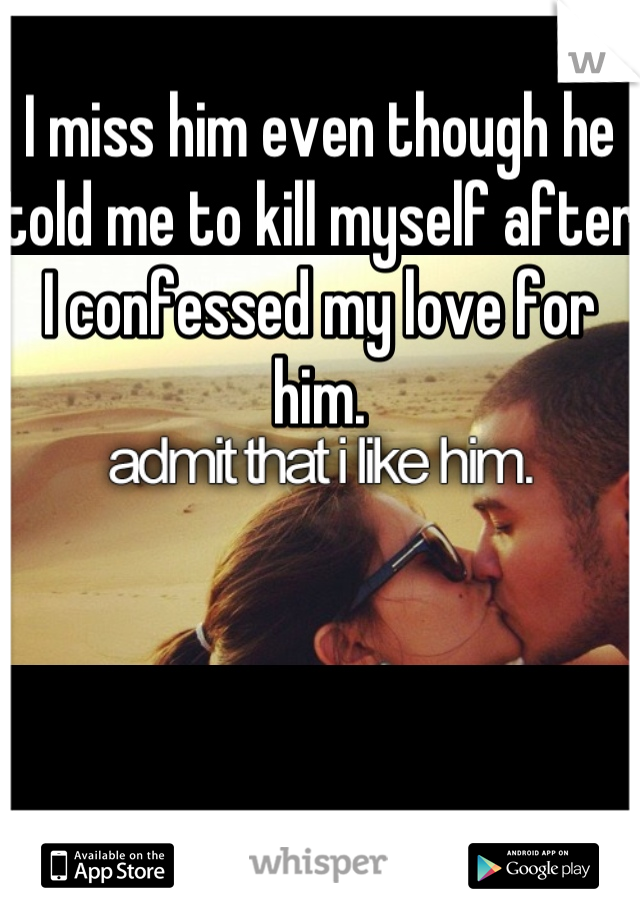 I miss him even though he told me to kill myself after I confessed my love for him.