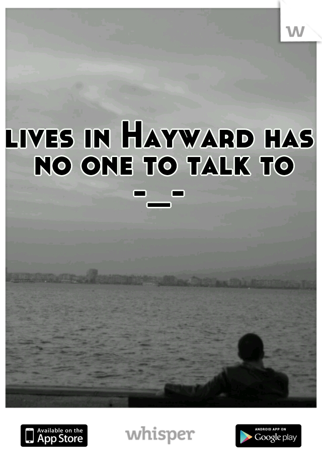 lives in Hayward has no one to talk to -_-