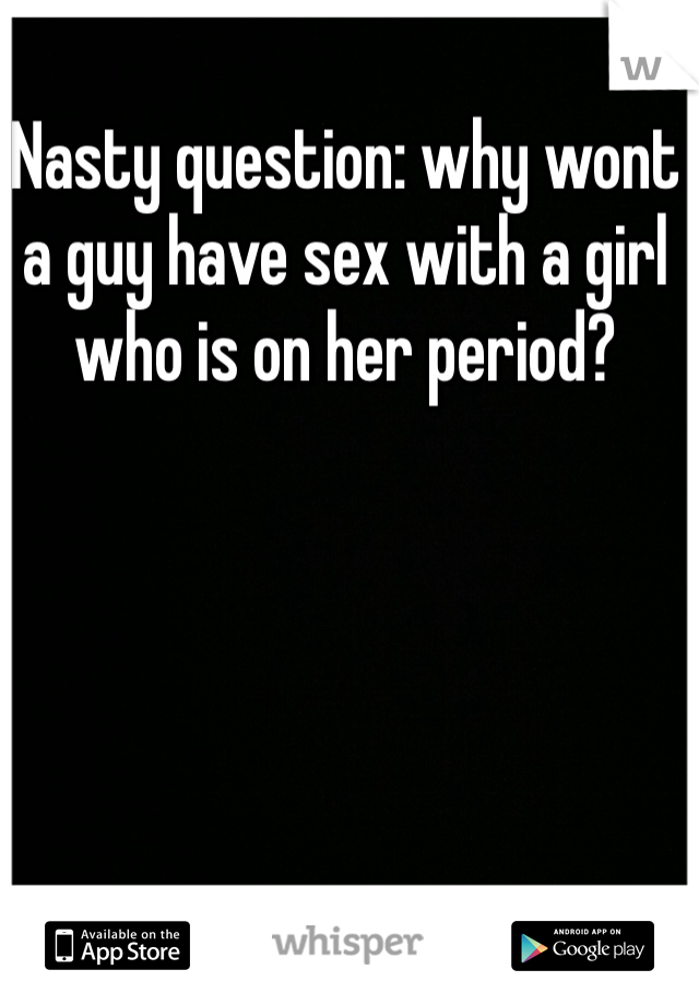 Nasty question: why wont a guy have sex with a girl who is on her period?