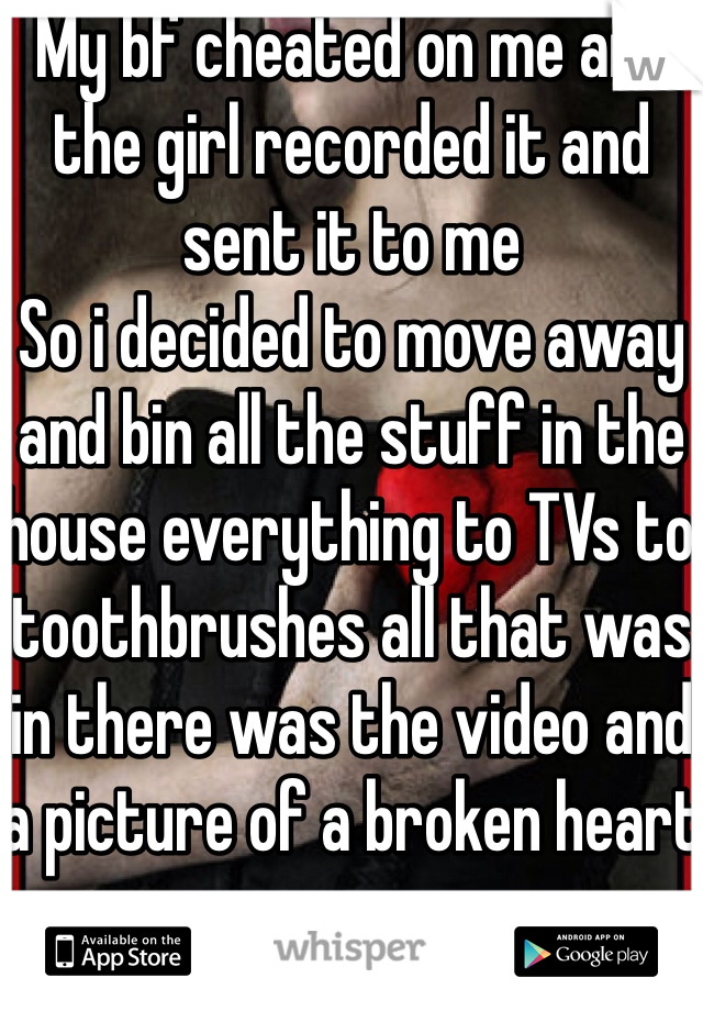 My bf cheated on me and the girl recorded it and sent it to me So i decided to move away and bin all the stuff in the house everything to TVs to toothbrushes all that was in there was the video and a picture of a broken heart
