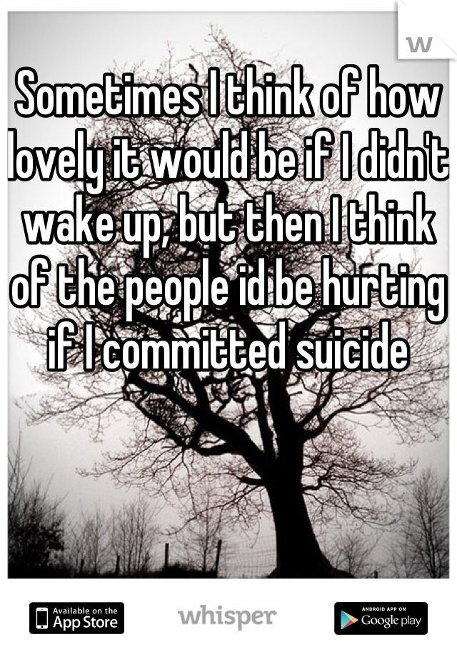 Sometimes I think of how lovely it would be if I didn't wake up, but then I think of the people id be hurting if I committed suicide