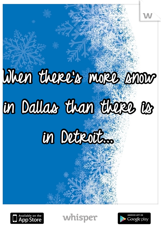 When there's more snow in Dallas than there is in Detroit...