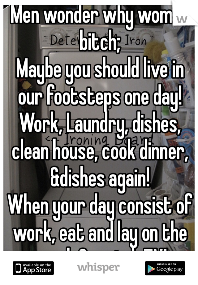 Men wonder why women bitch; Maybe you should live in our footsteps one day! Work, Laundry, dishes, clean house, cook dinner, &dishes again!  When your day consist of work, eat and lay on the couch & watch TV!