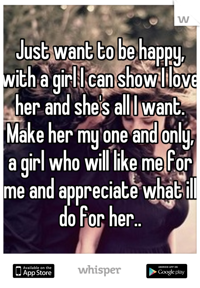 Just want to be happy, with a girl I can show I love her and she's all I want. Make her my one and only, a girl who will like me for me and appreciate what ill do for her..